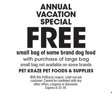 annual vacation Special Free small bag of same brand dog food with purchase of large bag small bag not available on some brands. With this PetKraze coupon. Limit one per customer. Cannot be combined with any other offers, coupons or discounts. Expires 8-31-19.