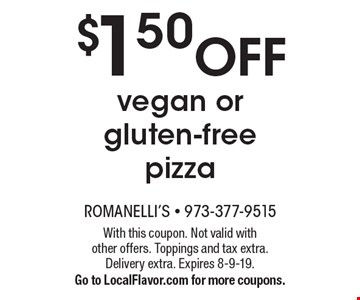 $1.50 off vegan or gluten-free pizza. With this coupon. Not valid with other offers. Toppings and tax extra. Delivery extra. Expires 8-9-19. Go to LocalFlavor.com for more coupons.