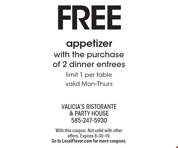 Free appetizer with the purchase of 2 dinner entrees, limit 1 per table, valid Mon-Thurs. With this coupon. Not valid with other offers. Expires 8-30-19. Go to LocalFlavor.com for more coupons.