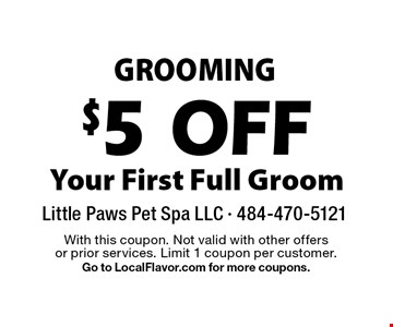 GROOMING $5 OFF Your First Full Groom. With this coupon. Not valid with other offers or prior services. Limit 1 coupon per customer. Go to LocalFlavor.com for more coupons.