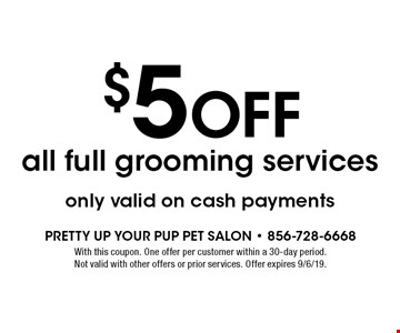 $5 off all full grooming servicesonly valid on cash payments. With this coupon. One offer per customer within a 30-day period. Not valid with other offers or prior services. Offer expires 9/6/19.