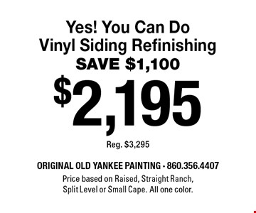 $2,195 Yes! You Can Do Vinyl Siding Refinishing SAVE $1,100 Reg. $3,295. Price based on Raised, Straight Ranch, Split Level or Small Cape. All one color. 8/2/19.