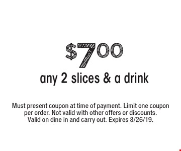 $7.00 any 2 slices & a drink. Must present coupon at time of payment. Limit one coupon per order. Not valid with other offers or discounts. Valid on dine in and carry out. Expires 8/26/19.