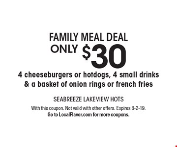 Family meal deal - Only $30 - 4 cheeseburgers or hotdogs, 4 small drinks & a basket of onion rings or french fries. With this coupon. Not valid with other offers. Expires 8-2-19. Go to LocalFlavor.com for more coupons.