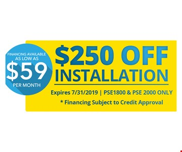 $250 OFF Installation. Expires 7/31/19   PSE1800 & PSE 2000 only . Financing available as Low as $59 per month.*Financing Subject to Credit Approval.