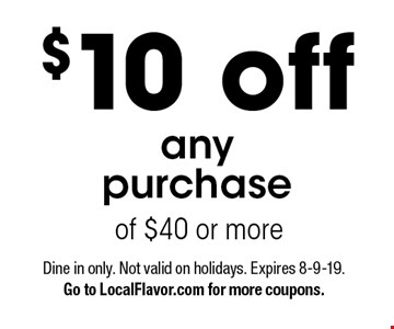 $10 off any purchase of $40 or more . Dine in only. Not valid on holidays. Expires 8-9-19. Go to LocalFlavor.com for more coupons.
