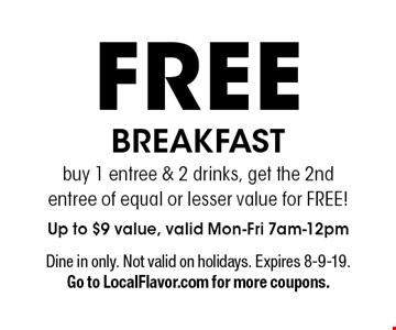 FREE BREAKFAST buy 1 entree & 2 drinks, get the 2nd entree of equal or lesser value for FREE! Up to $9 value, valid Mon-Fri 7am-12pm. Dine in only. Not valid on holidays. Expires 8-9-19. Go to LocalFlavor.com for more coupons.