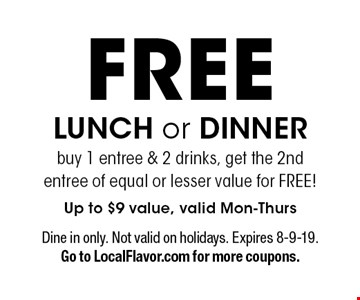 FREE LUNCH or DINNER buy 1 entree & 2 drinks, get the 2nd entree of equal or lesser value for FREE! Up to $9 value, valid Mon-Thurs. Dine in only. Not valid on holidays. Expires 8-9-19. Go to LocalFlavor.com for more coupons.