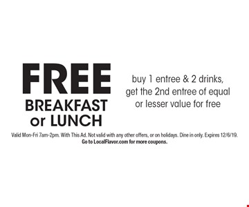 FREE BREAKFAST or LUNCH buy 1 entree & 2 drinks, get the 2nd entree of equal or lesser value for free. Valid Mon-Fri 7am-2pm. With This Ad. Not valid with any other offers, or on holidays. Dine in only. Expires 12/6/19. Go to LocalFlavor.com for more coupons.