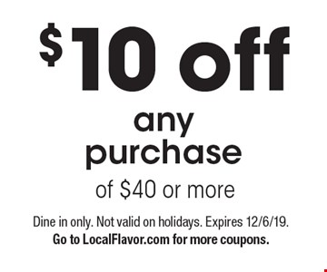 $10 off any purchase of $40 or more . Dine in only. Not valid on holidays. Expires 12/6/19. Go to LocalFlavor.com for more coupons.