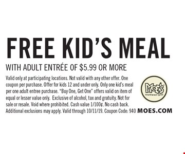Free kid's meal with adult entree of $5.99 or more. Valid only at participating locations. Not valid with any other offer. One coupon per purchase. Offer for kids 12 and under only. Only one kid's meal per one adult entree purchase.