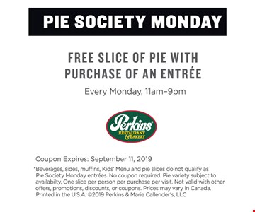 FREE SLICE OF PIE WITH PURCHASE OF AN ENTREE. EVERY MONDAY, 11AM - 9PM. Coupon Expires: 9/11/19. *Beverages, sides, muffins, Kids' Menu and pie slices do not qualify as Pie Society Monday entrees. No coupon required. Pie variety subject to availability. One slice per person per purchase per visit. Not valid with other offers, promotions, discounts, or coupons. Prices may vary in Canada. Printed in the U.S.A. ©2019 Perkins & Marie Callender's, LLC