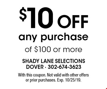 $10 OFF any purchase of $100 or more. With this coupon. Not valid with other offers or prior purchases. Exp. 10/25/19.