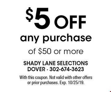 $5 OFF any purchase of $50 or more. With this coupon. Not valid with other offers or prior purchases. Exp. 10/25/19.