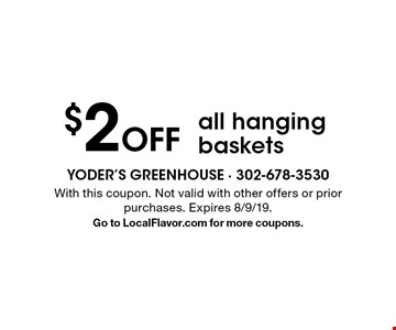 $2 Off all hanging baskets. With this coupon. Not valid with other offers or prior purchases. Expires 8/9/19. Go to LocalFlavor.com for more coupons.