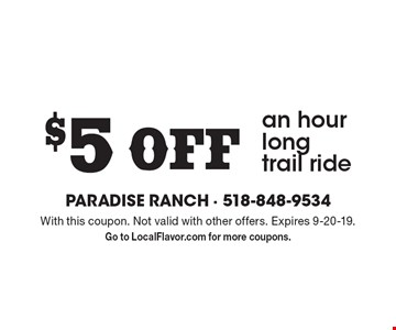 $5 Off an hour long trail ride. With this coupon. Not valid with other offers. Expires 9-20-19. Go to LocalFlavor.com for more coupons.