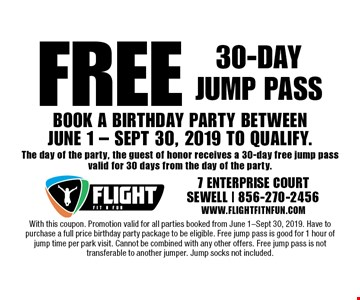 Free 30-day jump pass. Book a birthday party between JUNE 1 - SEPT 30, 2019 TO QUALIFY. The day of the party, the guest of honor receives a 30-day free jump pass valid for 30 days from the day of the party. With this coupon. Promotion valid for all parties booked from June 1-Sept 30, 2019. Have to purchase a full price birthday party package to be eligible. Free jump pass is good for 1 hour of jump time per park visit. Cannot be combined with any other offers. Free jump pass is not transferable to another jumper. Jump socks not included.