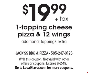 $19.99 + tax 1-topping cheese pizza & 12 wings. Additional toppings extra. With this coupon. Not valid with other offers or coupons. Expires 8-2-19. Go to LocalFlavor.com for more coupons.