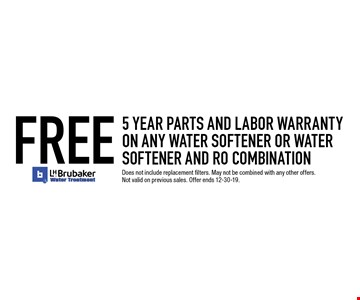 FREE 5 year parts and labor warranty on any water softener or water softener and RO combination. Does not include replacement filters. May not be combined with any other offers. Not valid on previous sales. Offer ends 12-30-19.