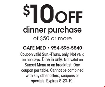 $10 off dinner purchase of $50 or more. Coupon valid Sun.-Thurs. only. Not valid on holidays. Dine in only. Not valid on Sunset Menu or on breakfast. One coupon per table. Cannot be combined with any other offers, coupons or specials. Expires 8-23-19.