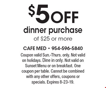 $5 off dinner purchase of $25 or more. Coupon valid Sun.-Thurs. only. Not valid on holidays. Dine in only. Not valid on Sunset Menu or on breakfast. One coupon per table. Cannot be combined with any other offers, coupons or specials. Expires 8-23-19.