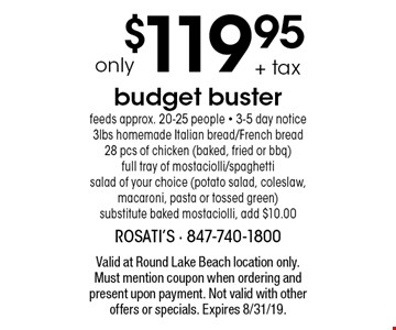 only $119.95 + tax budget buster. feeds approx. 20-25 people - 3-5 day notice. 3lbs homemade Italian bread/French bread, 28 pcs of chicken (baked, fried or bbq), full tray of mostaciolli/spaghetti, salad of your choice (potato salad, coleslaw, macaroni, pasta or tossed green),  substitute baked mostaciolli, add $10.00. Valid at Round Lake Beach location only. Must mention coupon when ordering and present upon payment. Not valid with other offers or specials. Expires 8/31/19.