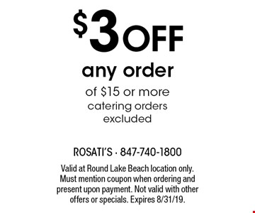$3 OFF any order of $15 or more, catering orders excluded. Valid at Round Lake Beach location only. Must mention coupon when ordering and present upon payment. Not valid with other offers or specials. Expires 8/31/19.