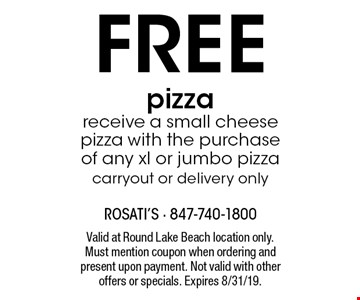 FREE pizza. receive a small cheese pizza with the purchase of any xl or jumbo pizza, carryout or delivery only. Valid at Round Lake Beach location only. Must mention coupon when ordering and present upon payment. Not valid with other offers or specials. Expires 8/31/19.
