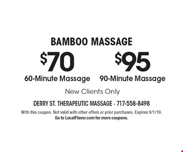 BAMBOO MASSAGE $70 60-Minute Massage. $95 90-Minute Massage. New Clients Only. With this coupon. Not valid with other offers or prior purchases. Expires 9/1/19. Go to LocalFlavor.com for more coupons.