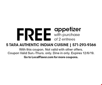 FREE appetizer with purchase of 2 entrees. With this coupon. Not valid with other offers. Coupon Valid Sun.-Thurs. only. Dine in only. Expires 12/6/19. Go to LocalFlavor.com for more coupons.