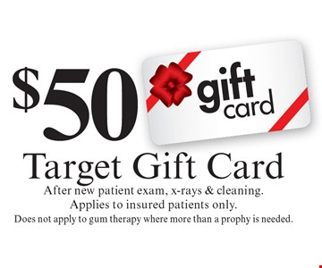 $50 Target Gift Card. After new patient exam, x-rays & cleaning. Applies to insured patients only. Does not apply to gum therapy where more than a prophy is needed. Cannot be combined with any other discount. Reduced fee plan, and/or promotional price offering.