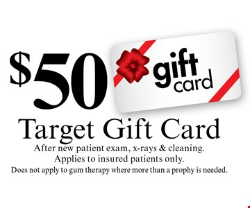 $50 Target Gift Card After new patient exam, x-rays & cleaning. Applies to insured patients only. Does not apply to gum therapy where more than a prophy is needed.. Cannot be combined with any other discount. Reduced fee plan, and/or promotional price offering.