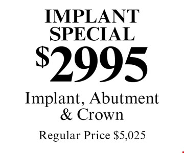 Implant Special $2995 Implant, Abutment & Crown Regular Price $5,025. Cannot be combined with any other discount. Reduced fee plan, and/or promotional price offering.