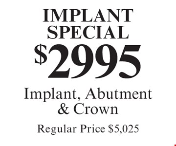 Implant Special. $2995 Implant, Abutment & Crown. Regular Price $5,025. Cannot be combined with any other discount. Reduced fee plan, and/or promotional price offering.