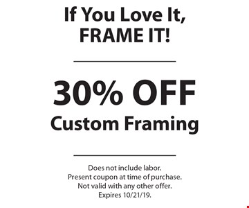 If You Love It, FRAME IT! 30% off Custom Framing. Does not include labor. Present coupon at time of purchase. Not valid with any other offer. Expires 10/21/19.