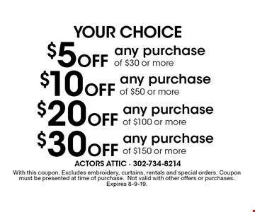Your choice $5 Off any purchase of $30 or more,  $10 Off any purchase of $50 or more, $20 Off any purchase of $100 or more, $30 Off any purchase of $150 or more. With this coupon. Excludes embroidery, curtains, rentals and special orders. Coupon must be presented at time of purchase.Not valid with other offers or purchases. Expires 8-9-19.
