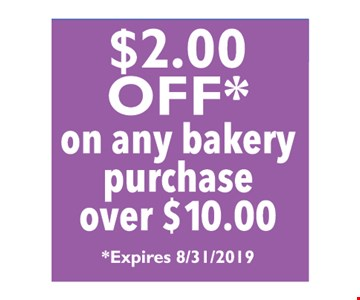 $2.00 off on any bakery purcahse over $10.00. Expires 8/31/2019