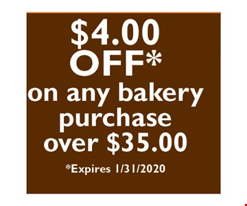 $4 off on any bakery purchase over $35.00 Expires01/31/20