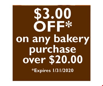 $3 off on any bakery purchase over $20.00 Expires01/31/20