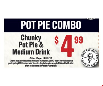 Chunky Pot Pie and Medium Drink $4.99. Coupon must be relinquished at the time of purchase. Limit 2 orders per transaction at participating KFC restaurants. Tax extra. No photocopies accepted. Not valid with other offers or discounts. Not valid in Puerto Rico.