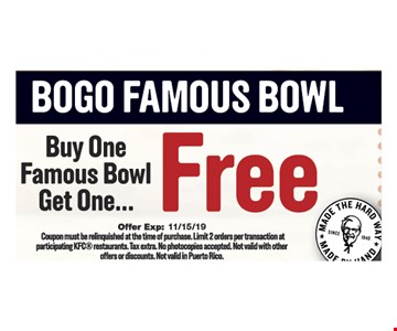 Buy one famous bowl get one free. Coupon must be relinquished at the time of purchase. Limit 2 orders per transaction at participating KFC restaurants. Tax extra. No photocopies accepted. Not valid with other offers or discounts. Not valid in Puerto Rico.