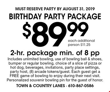 Birthday Party Package $89.99 2-hr. package. Min. of 8 pp. Includes unlimited bowling, use of bowling ball & shoes, bumper or regular bowling, choice of a slice of pizza or hot dog, beverages, invitations, party place settings, party host, (8) arcade tokens/guest. Each guest get a FREE game of bowling to enjoy during their next visit. Personalized souvenir bowling pin for the guest of honor.. each additional person $11.25. Must Reserve Party by August 31, 2019