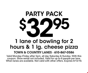 Party Pack $32.95 1 lane of bowling for 2 hours & 1 lg. cheese pizza. Valid Monday-Friday after 5pm, all day Saturday & Sunday. With this coupon. Shoe rental not included. Valid for up to 6 people per lane. When lanes are available. Not valid with other offers. Expires 9/13/19.