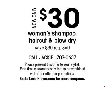 Now only $30 woman's shampoo, haircut & blow dry. Save $30. Reg. $60. Please present this offer to your stylist. First time customers only. Not to be combined with other offers or promotions. Go to LocalFlavor.com for more coupons.