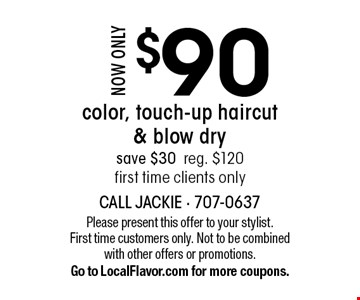 Now only $90 color, touch-up haircut & blow dry. Save $30. Reg. $120. First time clients only. Please present this offer to your stylist. First time customers only. Not to be combined with other offers or promotions. Go to LocalFlavor.com for more coupons.