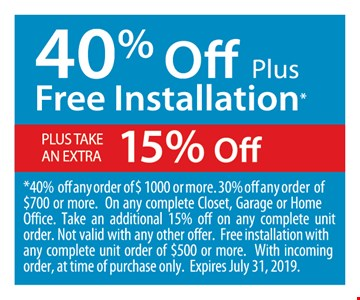 40% off plus free installation plus take an extra 15% off. 40% off any order of $ 1000 or more. 30% off any order of $700 or more. On any complete Closet, Garage or Home Office. Take an additional 15% off on any complete unit order. Not valid with any other offer. Free installation with any complete unit order of $500 or more. With incoming order, at time of purchase only. Expires07/31/19
