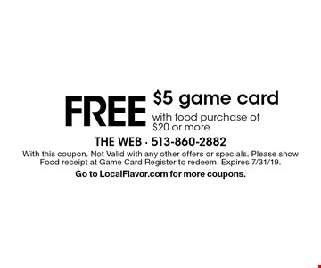 Free $5 game card with food purchase of $20 or more. With this coupon. Not valid with any other offers or specials. Please show Food receipt at Game Card Register to redeem. Expires 7/31/19. Go to LocalFlavor.com for more coupons.