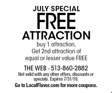 JULY SPECIAL. Free attraction. Buy 1 attraction, Get 2nd attraction of equal or lesser value FREE. Not valid with any other offers, discounts or specials. Expires 7/31/19. Go to LocalFlavor.com for more coupons.