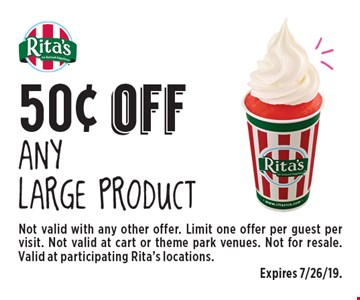 50¢ off Any large product. Not valid with any other offer. Limit one offer per guest per visit. Not valid at cart or theme park venues. Not for resale. Valid at participating Rita's locations. Expires 7/26/19.