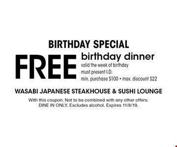 Birthday Special. Free birthday dinner. Valid the week of birthday. Must present I.D. Min. purchase $100. Max. discount $22. With this coupon. Not to be combined with any other offers. Dine in only. Excludes alcohol. Expires 11/8/19.